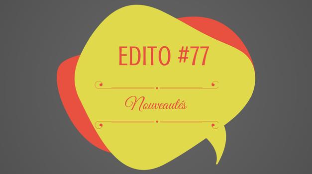 Edito #77 : nouveautés nouveautés !
